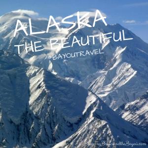 Alaska the Beautiful #BayouTravel