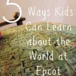 5 Ways Kids Can Learn about the World at Epcot Center #BayouTravel