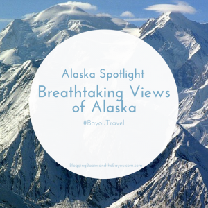 Alaska Spotlight – Breathtaking Views of Alaska #BayouTravel