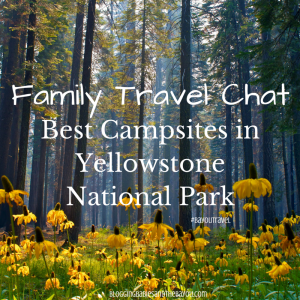 Family Travel Chat: Best Campsites in Yellowstone National Park